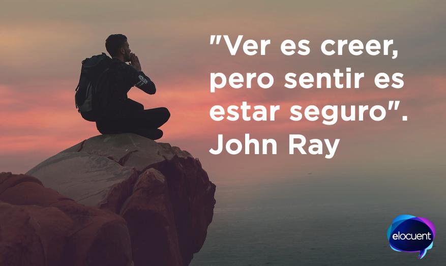 """""""Ver es creer, pero sentir es estar seguro"""". John Ray"""